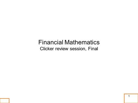 1 Financial Mathematics Clicker review session, Final.