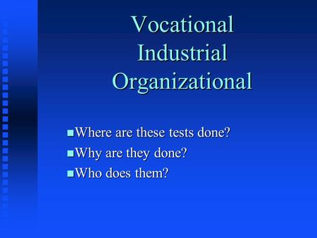 Vocational Industrial Organizational n Where are these tests done? n Why are they done? n Who does them?