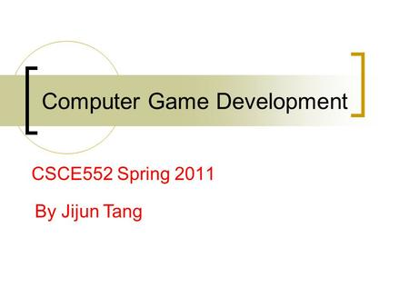 Computer Game Development CSCE552 Spring 2011 By Jijun Tang.