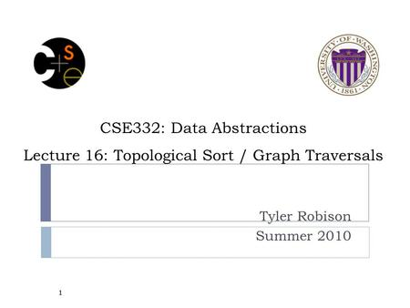 CSE332: Data Abstractions Lecture 16: Topological Sort / Graph Traversals Tyler Robison Summer 2010 1.