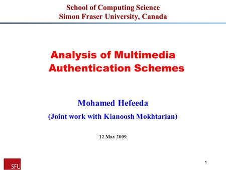 Mohamed Hefeeda 1 School of Computing Science Simon Fraser University, Canada Analysis of Multimedia Authentication Schemes Mohamed Hefeeda (Joint work.