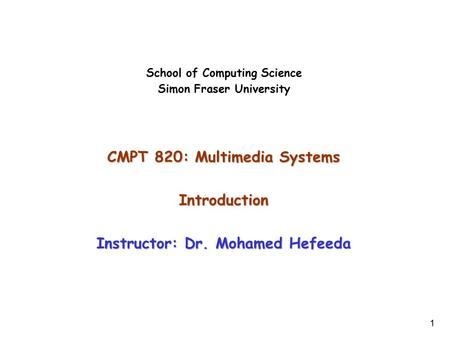 1 School of Computing Science Simon Fraser University CMPT 820: Multimedia <strong>Systems</strong> Introduction Instructor: Dr. Mohamed Hefeeda.