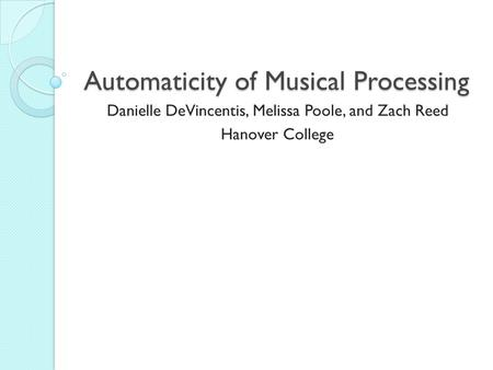 Automaticity of Musical Processing Danielle DeVincentis, Melissa Poole, and Zach Reed Hanover College.