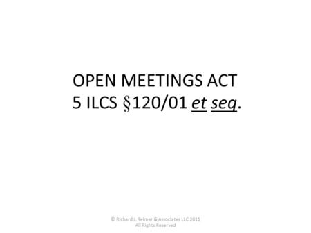 © Richard J. Reimer & Associates LLC 2011 All Rights Reserved OPEN MEETINGS ACT 5 ILCS §120/01 et seq.
