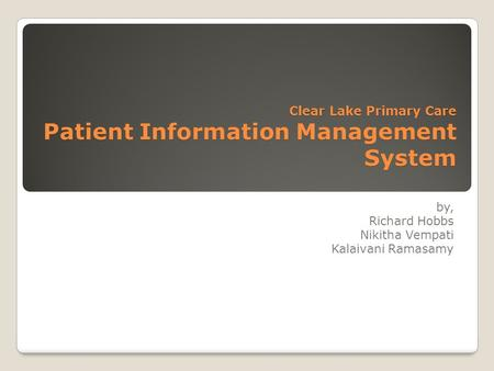 Clear Lake Primary Care Patient Information Management System by, Richard Hobbs Nikitha Vempati Kalaivani Ramasamy.