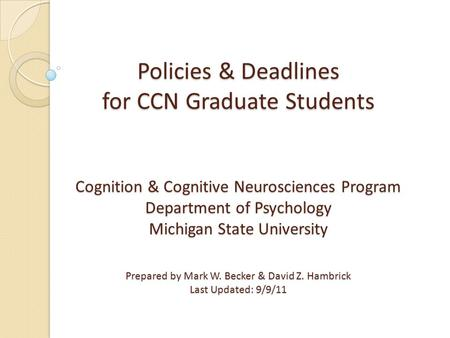 Policies & Deadlines for CCN Graduate Students Cognition & Cognitive Neurosciences Program Department of Psychology Michigan State University Prepared.
