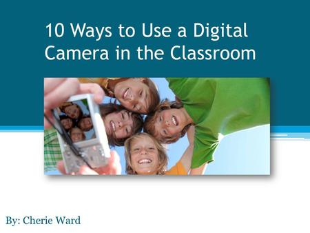 10 Ways to Use a Digital Camera in the Classroom By: Cherie Ward.