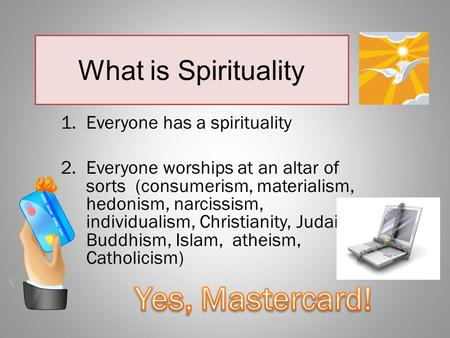 What is Spirituality 1.Everyone has a spirituality 2.Everyone worships at an altar of sorts (consumerism, materialism, hedonism, narcissism, individualism,