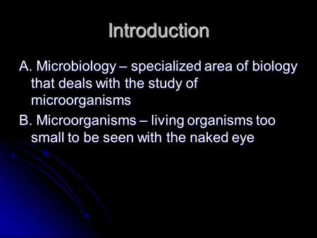 Introduction A. Microbiology – specialized area of biology that deals with the study of microorganisms B. Microorganisms – living organisms too small to.