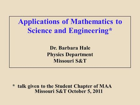 Applications of Mathematics to Science and Engineering* Dr. Barbara Hale Physics Department Missouri S&T * talk given to the Student Chapter of MAA Missouri.