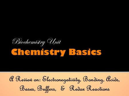 Biochemistry Unit A Review on: Electronegativity, Bonding, Acids, Bases, Buffers, & Redox Reactions.