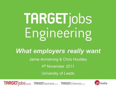 What employers really want Jamie Armstrong & Chris Houldey 4 th November 2011 University of Leeds.