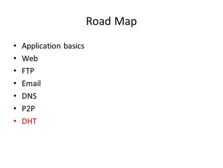 Road Map Application basics Web FTP Email DNS P2P DHT.