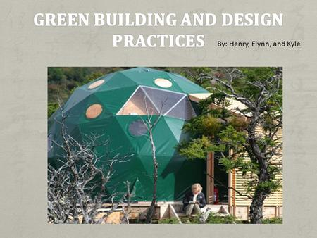 By: Henry, Flynn, and Kyle. Green building: Refers to a structure and using process that is environmentally responsible and resource- efficient throughout.