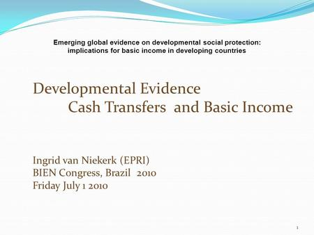 Developmental Evidence Cash Transfers and Basic Income Ingrid van Niekerk (EPRI) BIEN Congress, Brazil 2010 Friday July 1 2010 1 Emerging global evidence.