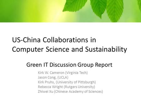 US-China Collaborations in Computer Science and Sustainability Green IT Discussion Group Report Kirk W. Cameron (Virginia Tech) Jason Cong, (UCLA) Kirk.