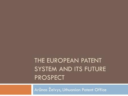 THE EUROPEAN PATENT SYSTEM AND ITS FUTURE PROSPECT Ar ū nas Želvys, Lithuanian Patent Office.