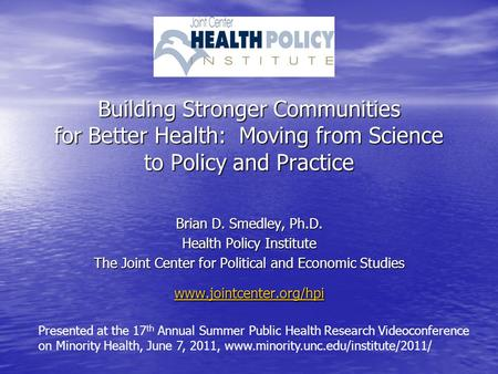 Building Stronger Communities for Better Health: Moving from Science to Policy and Practice Brian D. Smedley, Ph.D. Health Policy Institute The Joint Center.