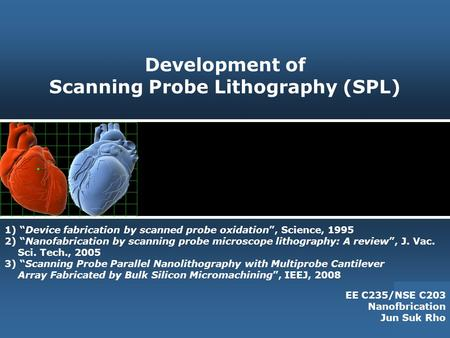 "Development of Scanning Probe Lithography (SPL) EE C235/NSE C203 Nanofbrication Jun Suk Rho 1) ""Device fabrication by scanned probe oxidation"", Science,"