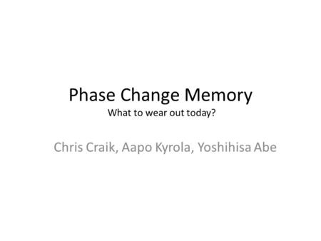 Phase Change Memory What to wear out today? Chris Craik, Aapo Kyrola, Yoshihisa Abe.