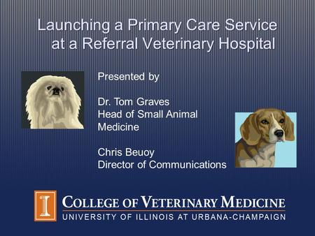 Presented by Dr. Tom Graves Head of Small Animal Medicine Chris Beuoy Director of Communications Launching a Primary Care Service at a Referral Veterinary.