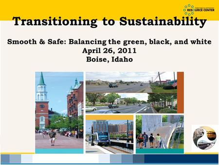 Transitioning to Sustainability Smooth & Safe: Balancing the green, black, and white April 26, 2011 Boise, Idaho.