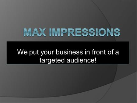 We put your business in front of a targeted audience!