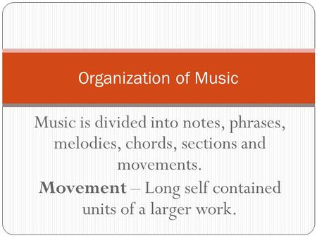 Music is divided into notes, phrases, melodies, chords, sections and movements. Movement – Long self contained units of a larger work. Organization of.