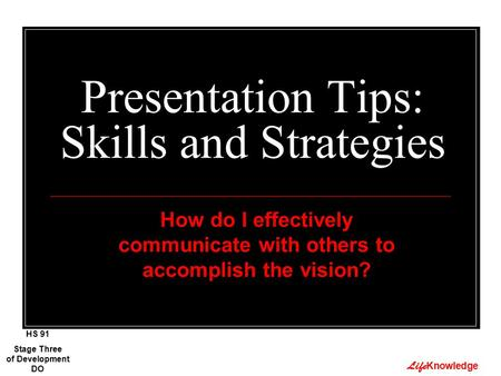 Life Knowledge Presentation Tips: Skills and Strategies How do I effectively communicate with others to accomplish the vision? Stage Three of Development.