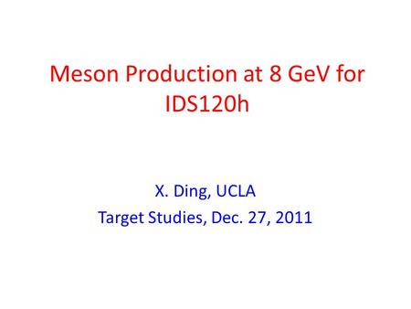 Meson Production at 8 GeV for IDS120h X. Ding, UCLA Target Studies, Dec. 27, 2011.