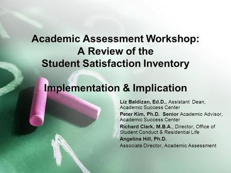 Academic Assessment Workshop: A Review of the Student Satisfaction Inventory Implementation & Implication Liz Baldizan, Ed.D., Assistant Dean, Academic.