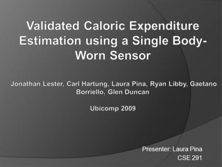 Presenter: Laura Pina CSE 291. Why Do We Need a System to Estimate Calorie Expenditure?  In 2007, 35% of US adults were considered overweight by the.