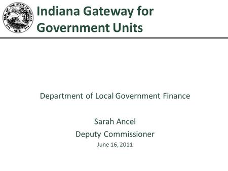Indiana Gateway for Government Units Department of Local Government Finance Sarah Ancel Deputy Commissioner June 16, 2011.