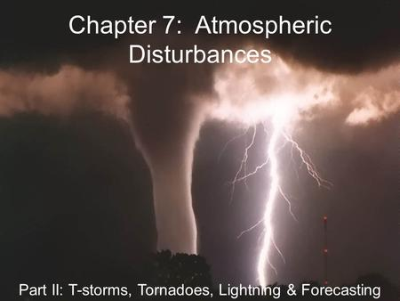 Chapter 7: Atmospheric Disturbances Part II: T-storms, Tornadoes, Lightning & Forecasting.