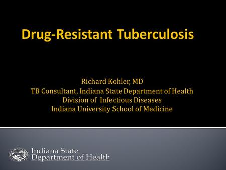 Richard Kohler, MD TB Consultant, Indiana State Department of Health Division of Infectious Diseases Indiana University School of Medicine.