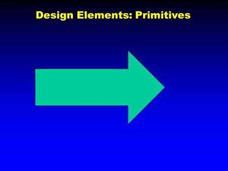 Design Elements: Primitives. Try to Make these Primitives.
