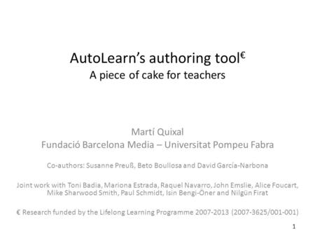 AutoLearn's authoring tool € A piece of cake for teachers Martí Quixal Fundació Barcelona Media – Universitat Pompeu Fabra Co-authors: Susanne Preuß, Beto.