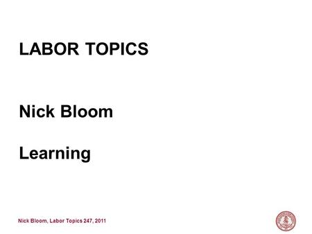 Nick Bloom, Labor Topics 247, 2011 LABOR TOPICS Nick Bloom Learning.