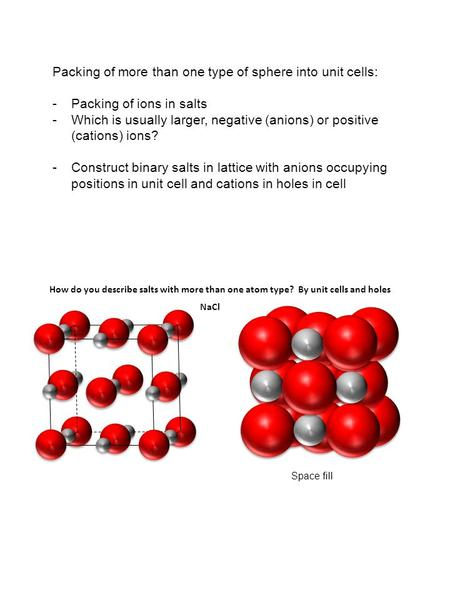Packing of more than one type of sphere into unit cells: -Packing of ions in salts -Which is usually larger, negative (anions) or positive (cations) ions?