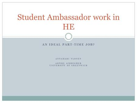AN IDEAL PART-TIME JOB? ANNAMARI YLONEN ASPIRE AIMHIGHER UNIVERSITY OF GREENWICH Student Ambassador work in HE.