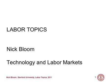 Nick Bloom, Stanford University, Labor Topics, 2011 1 LABOR TOPICS Nick Bloom Technology and Labor Markets.