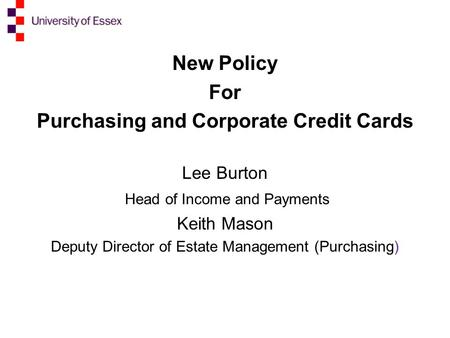 New Policy For Purchasing and Corporate Credit Cards Lee Burton Head of Income and Payments Keith Mason Deputy Director of Estate Management (Purchasing)