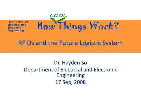 RFIDs and the Future Logistic System Dr. Hayden So Department of Electrical and Electronic Engineering 17 Sep, 2008.