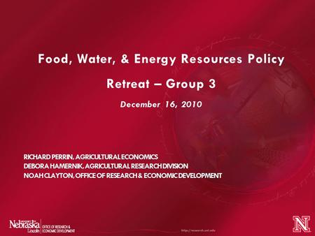 Food, Water, & Energy Resources Policy Retreat – Group 3 December 16, 2010 RICHARD PERRIN, AGRICULTURAL ECONOMICS DEBORA HAMERNIK, AGRICULTURAL RESEARCH.
