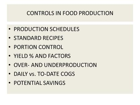 CONTROLS IN FOOD PRODUCTION PRODUCTION SCHEDULES STANDARD RECIPES PORTION CONTROL YIELD % AND FACTORS OVER- AND UNDERPRODUCTION DAILY vs. TO-DATE COGS.