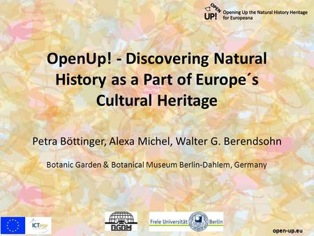 OpenUp! - Discovering Natural History as a Part of Europe´s Cultural Heritage Petra Böttinger, Alexa Michel, Walter G. Berendsohn Botanic Garden & Botanical.
