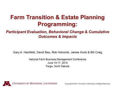 Copyright © 2010. University of Minnesota. All Rights Reserved Farm Transition & Estate Planning Programming: Participant Evaluation, Behavioral Change.