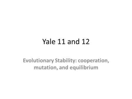 Yale 11 and 12 Evolutionary Stability: cooperation, mutation, and equilibrium.