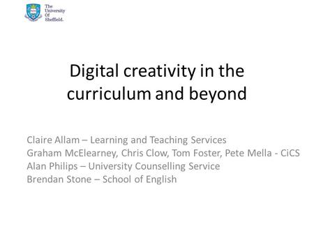 Digital creativity in the curriculum and beyond Claire Allam – Learning and Teaching Services Graham McElearney, Chris Clow, Tom Foster, Pete Mella - CiCS.