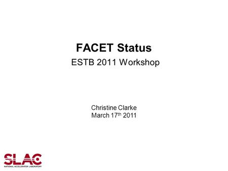 FACET Status ESTB 2011 Workshop Christine Clarke March 17 th 2011.